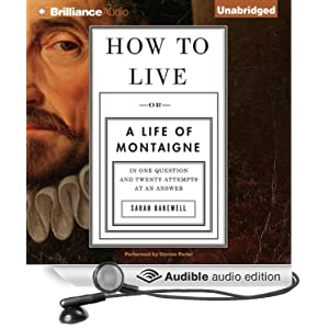 Or A Life of Montaigne in One Question and Twenty Attempts at an Answer - Sarah Bakewell