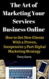 img - for The Art of Marketing Your Services Business Online: How to Get New Clients With a Proven, Inexpensive 5 Part Digital Marketing Strategy book / textbook / text book