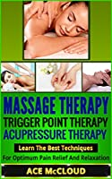 Massage Therapy: Trigger Point Therapy- Acupressure Therapy- Learn The Best Techniques For Optimum Pain Relief And Relaxation (Massage Therapy, Triggerpoint ... Therapy, Pain Relief) (English Edition)