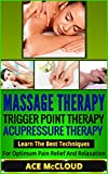 Massage Therapy: Trigger Point Therapy- Acupressure Therapy- Learn The Best Techniques For Optimum Pain Relief And Relaxation (massage therapy, triggerpoint therapy, acupressure therapy)