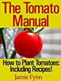 The Tomato Manual: How to Plant Tomatoes: Including Recipes!