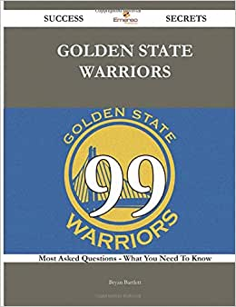 Golden State Warriors 99 Success Secrets - 99 Most Asked Questions On Golden State Warriors - What You Need To Know