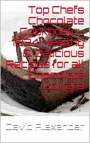 Top Chefs Chocolate Cookbook - 1834 Healthy & Delicious Recipes for all Chocolate Lovers: Easy Recipes