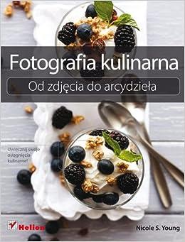 Fotografia kulinarna. Od zdjecia do arcydziela (Polska wersja jezykowa
