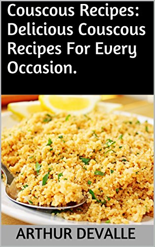 Couscous Recipes: Delicious Couscous Recipes For Every Occasion. by Chef: ARTHUR DEVALLE
