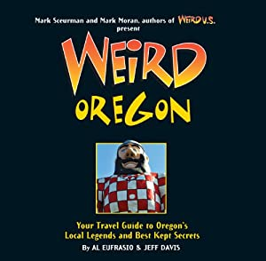 Weird Oregon: Your Travel Guide to Oregon's Local Legends and Best Kept Secrets by