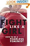 Fight Like a Girl: How to be a Fearless Feminist