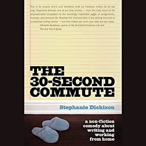 The 30-Second Commute: A Non-Fiction Comedy about Writing and Working from Home | [Stephanie Dickison]