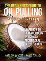 The Beginner's Guide To Oil Pulling: Nature's Therapy: Learn How to Heal Your Body By Using An Ancient Oral Detox Therapy (English Edition)