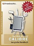 Calibre - das E-Book Multi-Tool - das gro�e Handbuch: E-Books effektiv verwalten, konvertieren und bearbeiten - das meistverkaufte Buch zum Thema! (German Edition)