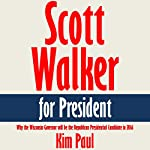 Scott Walker for President: Why the Wisconsin Governor will be the Republican Presidential Candidate in 2016 [Article] | Kim Paul