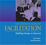 The Complete Guide to Facilitation: Enabling Groups to Succeed