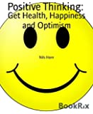 Positive Thinking:: Get Health, Happiness and Optimism