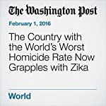 The Country with the World's Worst Homicide Rate Now Grapples with Zika | Joshua Partlow,Sarah Esther Maslin