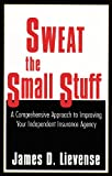 Sweat the Small Stuff: A Comprehensive Approach to Improving Your Independent Insurance Agency