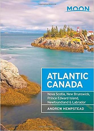 Moon Atlantic Canada: Nova Scotia, New Brunswick, Prince Edward Island, Newfoundland & Labrador (Moon Handbooks)