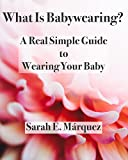 What Is Babywearing?: A Real Simple Guide to Wearing Your Baby (Real Simple Motherhood)