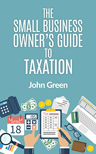 John Green - The Small Business Owner's Guide to Taxation: Income, Payroll, Sales, Excise, and Use Taxes Explained