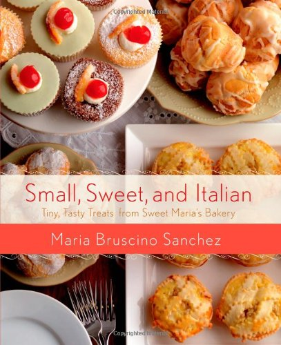 Small, Sweet, and Italian: Tiny, Tasty Treats from Sweet Maria's Bakery (Italian Cookies Cookbook compare prices)