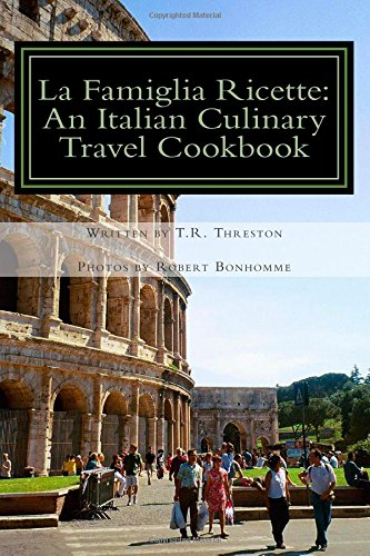 La Famiglia Ricette: An Italian Culinary Travel Cookbook by T.R. Threston