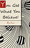 You Get What You Believe! (The Vital Key To Abundant Living That Most People Never Tell You)