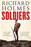 Richard Holmes Soldiers: Army Lives and Loyalties from Redcoats to Dusty Warriors