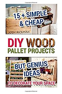 DIY Wood Pallet Projects. 15+ Simple & Cheap But Genius Ideas To Decorate Your Space: (DIY household hacks, DIY palette projects, DIY upcycle, pallete ... interior design, diy pallet furniture.) from CreateSpace Independent Publishing Platform