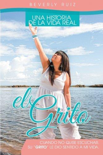 """El Grito: Una Historia de la Vida Real Cuando no quise escuchar, Su """"Grito"""" le di sentido a mi vida. (Spanish Edition)"""