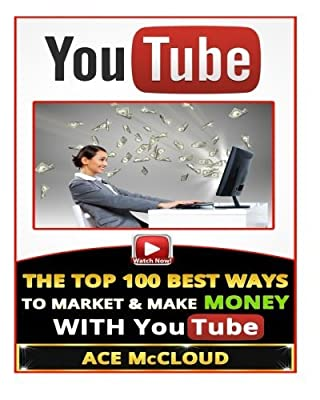 YouTube: The Top 100 Best Ways To Market & Make Money With YouTube (YouTube Marketing, Internet Marketing, Online Business, Sales) by Ace McCloud (2015-03-22)