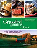 The Grassfed Gourmet Cookbook: Healthy Cooking &amp; Good Living with Pasture Raised Foods