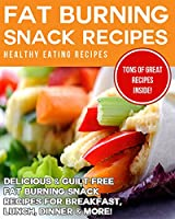 Healthy Fat Burning Snack Recipes: Delicious & Guilt-Free Fat Burning Snack Recipes for Breakfast, Lunch, Dinner & More! (English Edition)