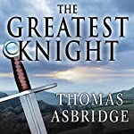 The Greatest Knight: The Remarkable Life of William Marshal, the Power Behind Five English Thrones | Thomas Asbridge