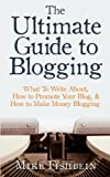 The Ultimate Guide to Blogging: What To Write About, How to Promote Your Blog, and How to Make Money Blogging