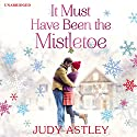 It Must Have Been the Mistletoe Hörbuch von Judy Astley Gesprochen von: Julia Franklin