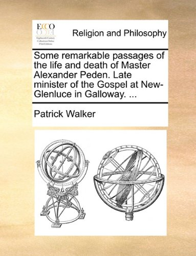 Some remarkable passages of the life and death of Master Alexander Peden. Late minister of the Gospel at New-Glenluce in Galloway. ...