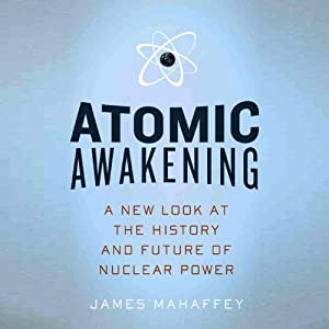 Atomic Awakening: A New Look at the History and Future of Nuclear Power | [James Mahaffey]