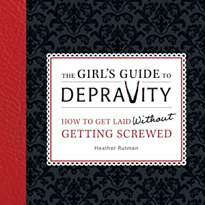 The Girl's Guide to Depravity: How to Get Laid Without Getting Screwed | [Heather Rutman]