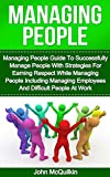 Managing People: Managing People Guide To Successfully Manage People With Strategies For Earning Respect While Managing People Including Managing Employees ... and Successful People Management at Work)