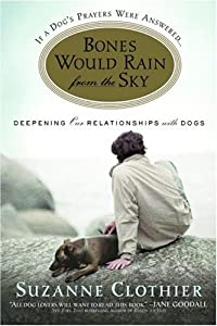 Bones Would Rain From The Sky Deepening Our Relationships With Dogs from Grand Central Publishing