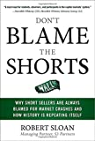 img - for Don't Blame the Shorts: Why Short Sellers Are Always Blamed for Market Crashes and How History Is Repeating Itself book / textbook / text book