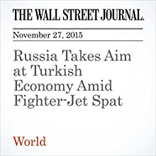 Russia Takes Aim at Turkish Economy Amid Fighter-Jet Spat (       UNABRIDGED) by James Marson, Andrey Ostroukh, Emre Peker Narrated by Alexander Quincy