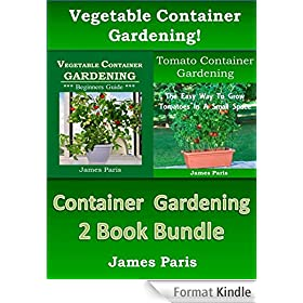 Container Gardening - 2 Book Bundle: Vegetable Container Gardening - Made Easy; Tomato Container Gardening - The Easy Way To Grow Tomatoes In A Small Space (English Edition)