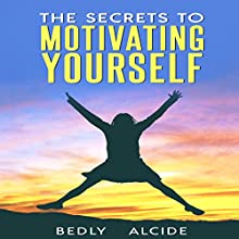 The Secrets to Motivating Yourself Audiobook by Bedly Alcide Narrated by J. Stempien