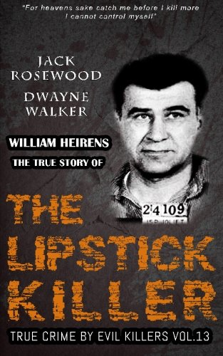 William Heirens: The True Story of The Lipstick Killer: Historical Serial Killers and Murderers (True Crime by Evil Killers) (Volume 13)