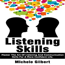 Listening Skills: Master the Art of Listening and Communication Skills for a More Confident Life: Be Confident, Book 4 (       UNABRIDGED) by Michele Gilbert Narrated by Steve Grumbach
