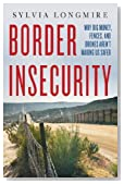 By Sylvia Longmire Border Insecurity: Why Big Money, Fences, and Drones Aren't Making Us Safer [Hardcover]