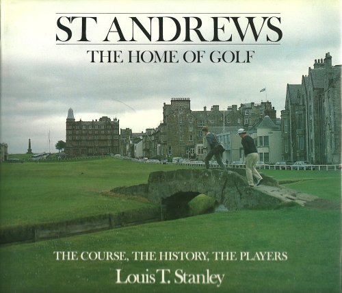 St Andrews/The Home Of Golf: The Course, The History, The Players