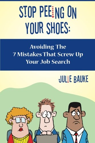 Stop Peeing On Your Shoes: Avoiding the 7 Mistakes That Screw Up Your Job Search