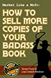 Market Like a Mofo: How to Sell More Copies of Your Badass Book (Badass Writing)