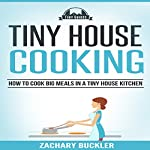 Tiny House Cooking: How to Cook Big Meals in a Tiny House Kitchen: Tiny Guides, Book 3 | Zachary Buckler